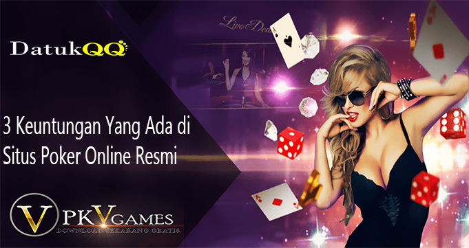 3 Keuntungan Yang Ada di Situs Poker Online Resmi